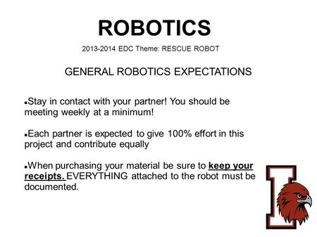 ROBOTICS 2013-2014 EDC Theme: RESCUE ROBOT Stay in contact with your partner! You should be meeting weekly at a minimum! Each partner is expected to give.