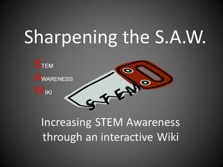 Sharpening the S.A.W. Increasing STEM Awareness through an interactive Wiki S T E M S TEM A WARENESS W IKI.