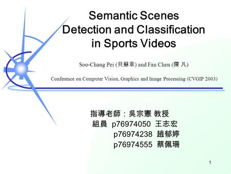 Semantic Scenes Detection and Classification in Sports Videos Soo-Chang Pei ( 貝蘇章 ) and Fan Chen ( 陳 凡 ) Conference on Computer Vision, Graphics and Image.