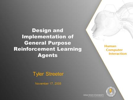 Design and Implementation of General Purpose Reinforcement Learning Agents Tyler Streeter November 17, 2005.