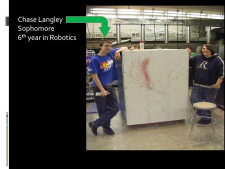 Chase Langley Sophomore 6 th year in Robotics. I helped with everything: building the robot, helped design the shirts, raised money, and spray painted.
