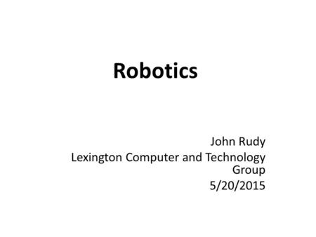 Robotics John Rudy Lexington Computer and Technology Group 5/20/2015.