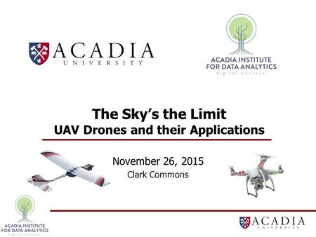 The Sky's the Limit UAV Drones and their Applications November 26, 2015 Clark Commons.