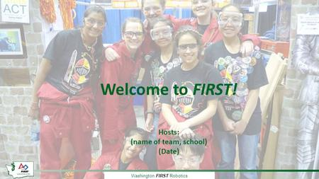 Washington FIRST Robotics Welcome to FIRST! Hosts: (name of team, school) (Date)