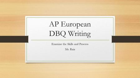 AP European DBQ Writing Examine the Skills and Process Ms. Raia.