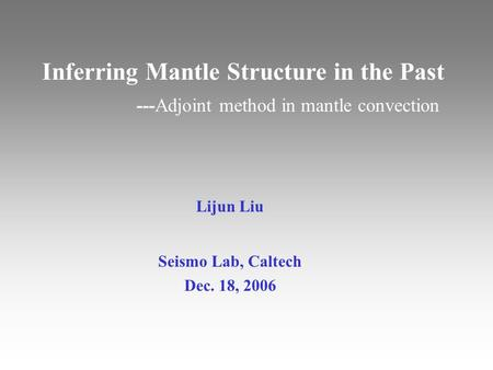 Lijun Liu Seismo Lab, Caltech Dec. 18, 2006 Inferring Mantle Structure in the Past ---Adjoint method in mantle convection.