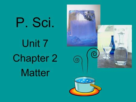 P. Sci. Unit 7 Chapter 2 Matter. Chemistry What things are made of and how things change.