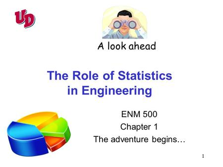 1 The Role of Statistics in Engineering ENM 500 Chapter 1 The adventure begins… A look ahead.