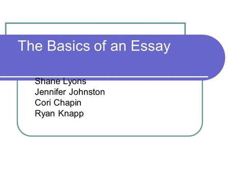The Basics of an Essay Shane Lyons Jennifer Johnston Cori Chapin Ryan Knapp.