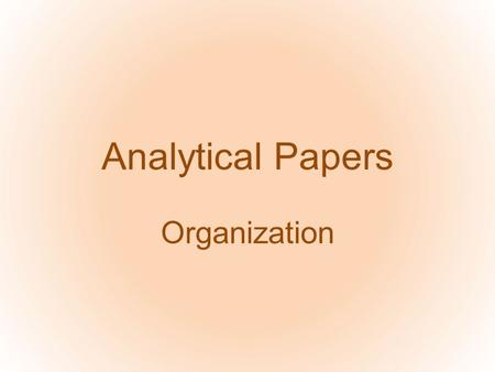 Analytical Papers Organization. Analysis is what again? Break down the subject Observe the parts Evaluate –from a defined perspective: you're observing.