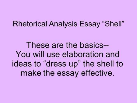 "Rhetorical Analysis Essay ""Shell"" These are the basics-- You will use elaboration and ideas to ""dress up"" the shell to make the essay effective."