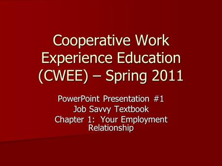 Cooperative Work Experience Education (CWEE) – Spring 2011 PowerPoint Presentation #1 Job Savvy Textbook Chapter 1: Your Employment Relationship.