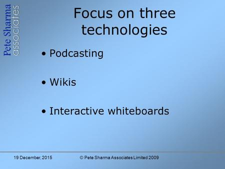 Focus on three technologies Podcasting Wikis Interactive whiteboards 19 December, 2015© Pete Sharma Associates Limited 2009.