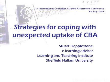 Strategies for coping with unexpected uptake of CBA Stuart Hepplestone e-learning adviser Learning and Teaching Institute Sheffield Hallam University 7th.