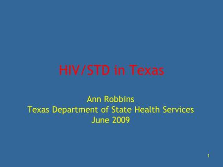 1 HIV/STD in Texas Ann Robbins Texas Department of State Health Services June 2009.