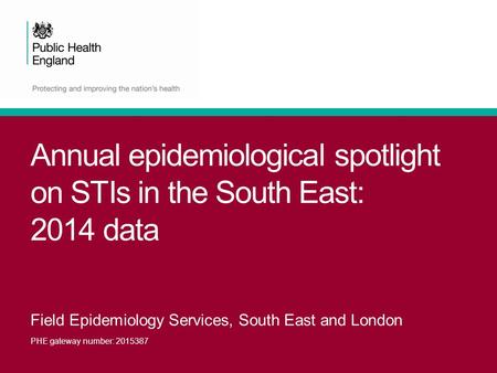 Annual epidemiological spotlight on STIs in the South East: 2014 data Field Epidemiology Services, South East and London PHE gateway number: 2015387.