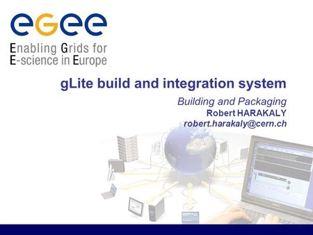 GLite build and integration system Building and Packaging Robert HARAKALY