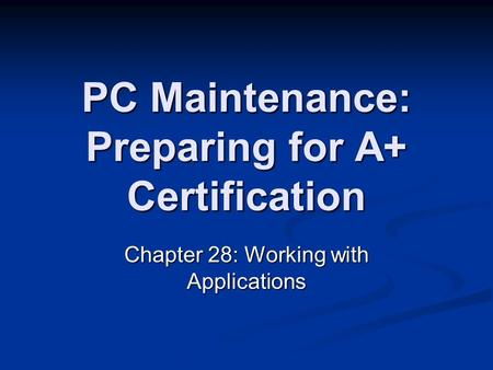 PC Maintenance: Preparing for A+ Certification Chapter 28: Working with Applications.