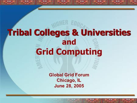 Tribal Colleges & Universities and Grid Computing Global Grid Forum Chicago, IL June 28, 2005.