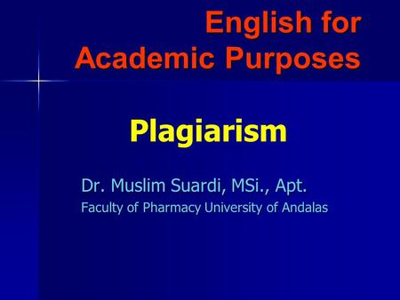 English for Academic Purposes Dr. Muslim Suardi, MSi., Apt. Faculty of Pharmacy University of Andalas Plagiarism.