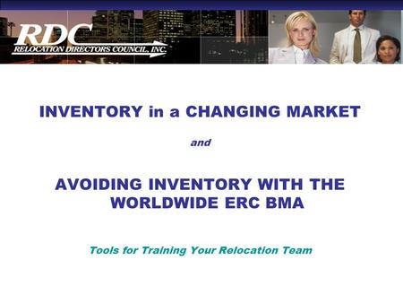 INVENTORY in a CHANGING MARKET and AVOIDING INVENTORY WITH THE WORLDWIDE ERC BMA Tools for Training Your Relocation Team.