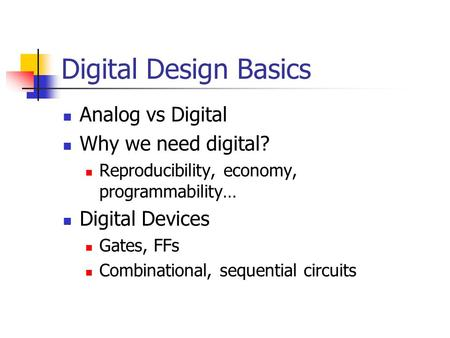 Digital Design Basics Analog vs Digital Why we need digital? Reproducibility, economy, programmability… Digital Devices Gates, FFs Combinational, sequential.