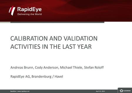 RapidEye | www.rapideye.netApril 13, 2012 CALIBRATION AND VALIDATION ACTIVITIES IN THE LAST YEAR Andreas Brunn, Cody Anderson, Michael Thiele, Stefan Roloff.