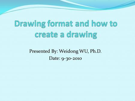 Presented By: Weidong WU, Ph.D. Date: 9-30-2010. Part I Creating a drawing format for the paper size A (11 x 8.5) 1. Start Pro/E wildfire. 2. File  set.