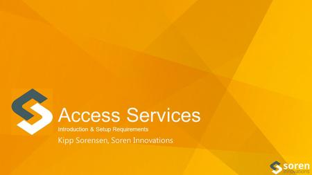 Access Services Introduction & Setup Requirements Kipp Sorensen, Soren Innovations.