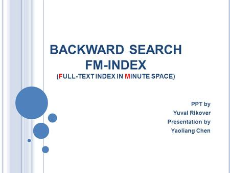 BACKWARD SEARCH FM-INDEX (FULL-TEXT INDEX IN MINUTE SPACE) PPT by Yuval Rikover Presentation by Yaoliang Chen.