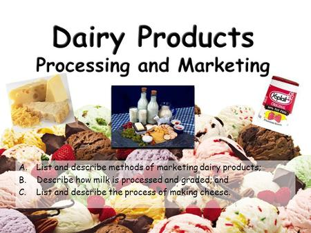 A.List and describe methods of marketing dairy products; B. Describe how milk is processed and graded; and C.List and describe the process of making cheese.
