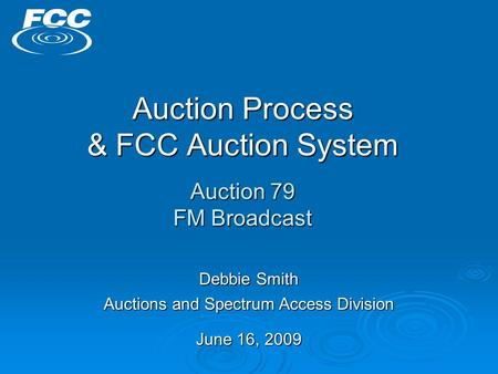 Auction Process & FCC Auction System Auction 79 FM Broadcast Debbie Smith Auctions and Spectrum Access Division June 16, 2009.