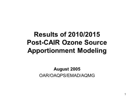 1 Results of 2010/2015 Post-CAIR Ozone Source Apportionment Modeling August 2005 OAR/OAQPS/EMAD/AQMG.