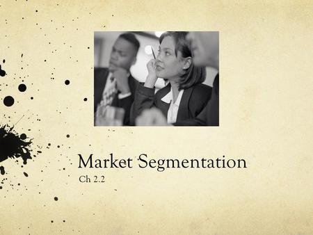 Market Segmentation Ch 2.2. Section 2.2 Objectives Explain the concept of market segmentation Analyze a target market Differentiate between mass marketing.