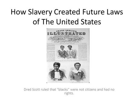 "How Slavery Created Future Laws of The United States Dred Scott ruled that ""blacks"" were not citizens and had no rights."