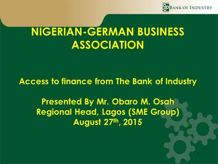 1 NIGERIAN-GERMAN BUSINESS ASSOCIATION Access to finance from The Bank of Industry Presented By Mr. Obaro M. Osah Regional Head, Lagos (SME Group) August.