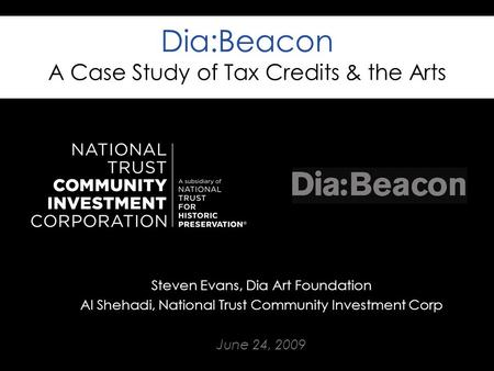 Dia:Beacon A Case Study of Tax Credits & the Arts Steven Evans, Dia Art Foundation Al Shehadi, National Trust Community Investment Corp June 24, 2009.