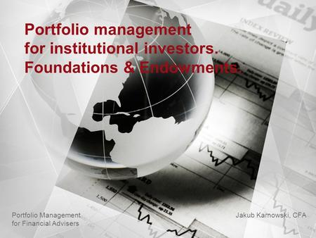 Portfolio management for institutional investors. Foundations & Endowments. Jakub Karnowski, CFA Portfolio Management for Financial Advisers.
