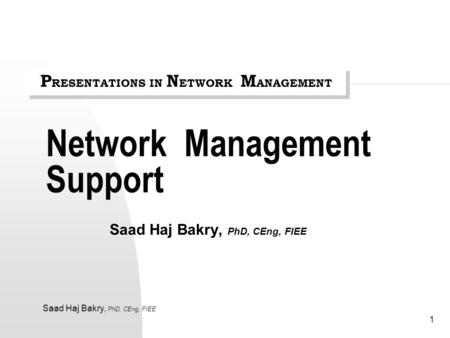 Saad Haj Bakry, PhD, CEng, FIEE 1 Network Management Support Saad Haj Bakry, PhD, CEng, FIEE P RESENTATIONS IN N ETWORK M ANAGEMENT.