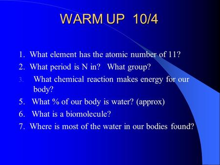WARM UP 10/4 1. What element has the atomic number of 11? 2. What period is N in? What group? 3. What chemical reaction makes energy for our body? 5. What.