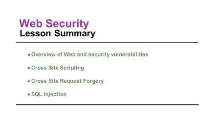 Web Security Lesson Summary ●Overview of Web and security vulnerabilities ●Cross Site Scripting ●Cross Site Request Forgery ●SQL Injection.