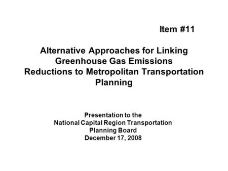 Item #11 Alternative Approaches for Linking Greenhouse Gas Emissions Reductions to Metropolitan Transportation Planning Presentation to the National Capital.