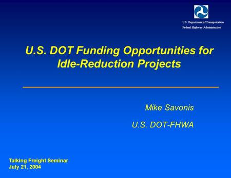 U.S. DOT Funding Opportunities for Idle-Reduction Projects Mike Savonis U.S. DOT-FHWA Talking Freight Seminar July 21, 2004 U.S. Department of Transportation.