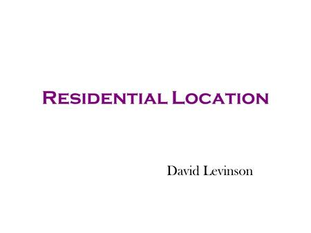 Residential Location David Levinson. Push and Pull Pull - advantages of locating near specific things Push - disadvantages of locating near specific things.