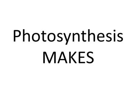 Photosynthesis MAKES. Sugar (Glucose) and Oxygen.