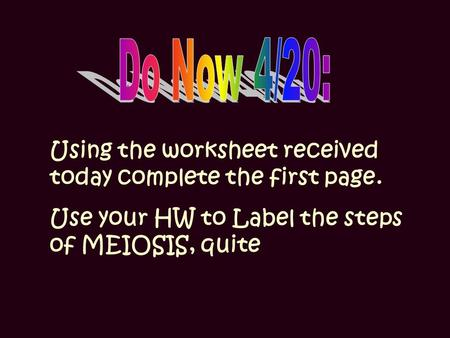 Using the worksheet received today complete the first page. Use your HW to Label the steps of MEIOSIS, quite.