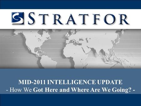 MID-2011 INTELLIGENCE UPDATE - How We Got Here and Where Are We Going? -