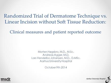 Randomized Trial of Dermatome Technique vs. Linear Incision without Soft Tissue Reduction: Clinical measures and patient reported outcome Morten Høgsbro,