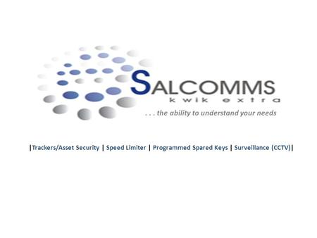 ... the ability to understand your needs |Trackers/Asset Security | Speed Limiter | Programmed Spared Keys | Surveillance (CCTV)|