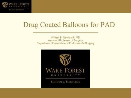 Drug Coated Balloons for PAD William B. Newton III, MD Assistant Professor of Surgery Department of Vascular and Endovascular Surgery.